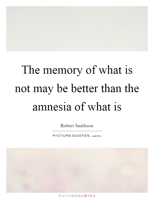 The memory of what is not may be better than the amnesia of what is Picture Quote #1