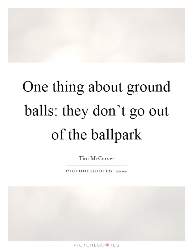 One thing about ground balls: they don't go out of the ballpark Picture Quote #1