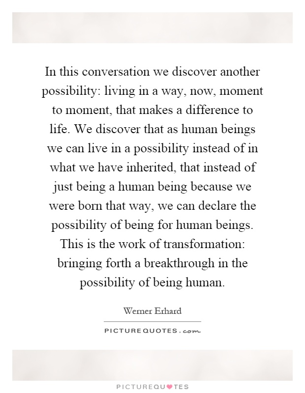In this conversation we discover another possibility: living in a way, now, moment to moment, that makes a difference to life. We discover that as human beings we can live in a possibility instead of in what we have inherited, that instead of just being a human being because we were born that way, we can declare the possibility of being for human beings. This is the work of transformation: bringing forth a breakthrough in the possibility of being human Picture Quote #1