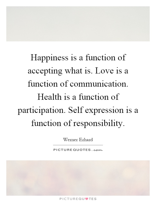 Happiness is a function of accepting what is. Love is a function of communication. Health is a function of participation. Self expression is a function of responsibility Picture Quote #1