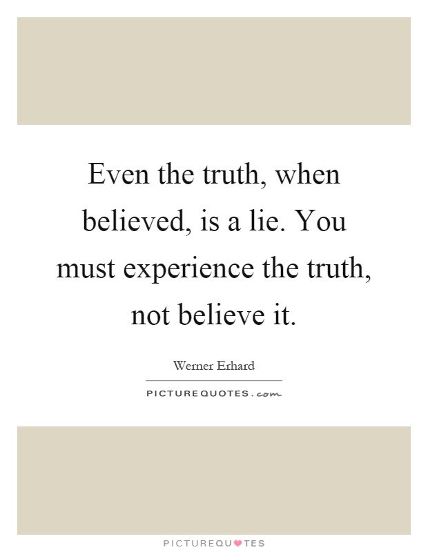 Even the truth, when believed, is a lie. You must experience the truth, not believe it Picture Quote #1