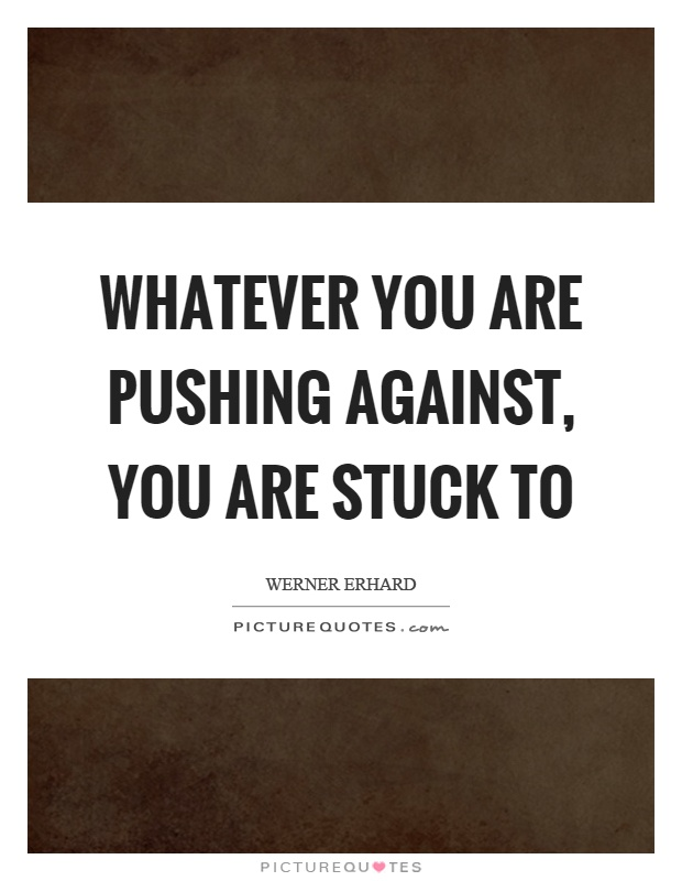 Whatever you are pushing against, you are stuck to Picture Quote #1