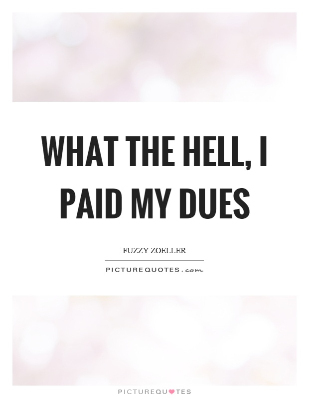 What the hell, I paid my dues Picture Quote #1