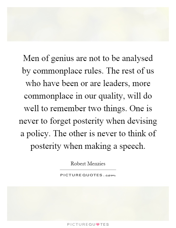 Men of genius are not to be analysed by commonplace rules. The rest of us who have been or are leaders, more commonplace in our quality, will do well to remember two things. One is never to forget posterity when devising a policy. The other is never to think of posterity when making a speech Picture Quote #1