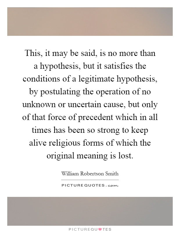 This, it may be said, is no more than a hypothesis, but it satisfies the conditions of a legitimate hypothesis, by postulating the operation of no unknown or uncertain cause, but only of that force of precedent which in all times has been so strong to keep alive religious forms of which the original meaning is lost Picture Quote #1