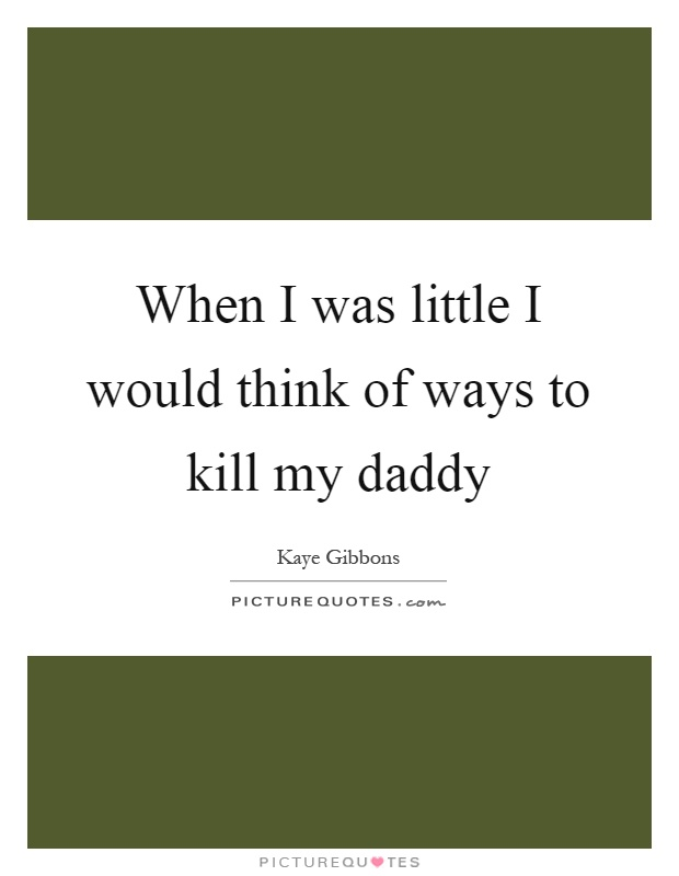 When I was little I would think of ways to kill my daddy Picture Quote #1