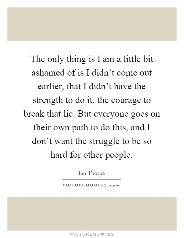 The only thing is I am a little bit ashamed of is I didn't come out earlier, that I didn't have the strength to do it, the courage to break that lie. But everyone goes on their own path to do this, and I don't want the struggle to be so hard for other people Picture Quote #1
