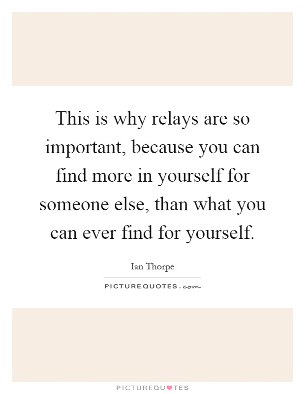 This is why relays are so important, because you can find more in yourself for someone else, than what you can ever find for yourself Picture Quote #1