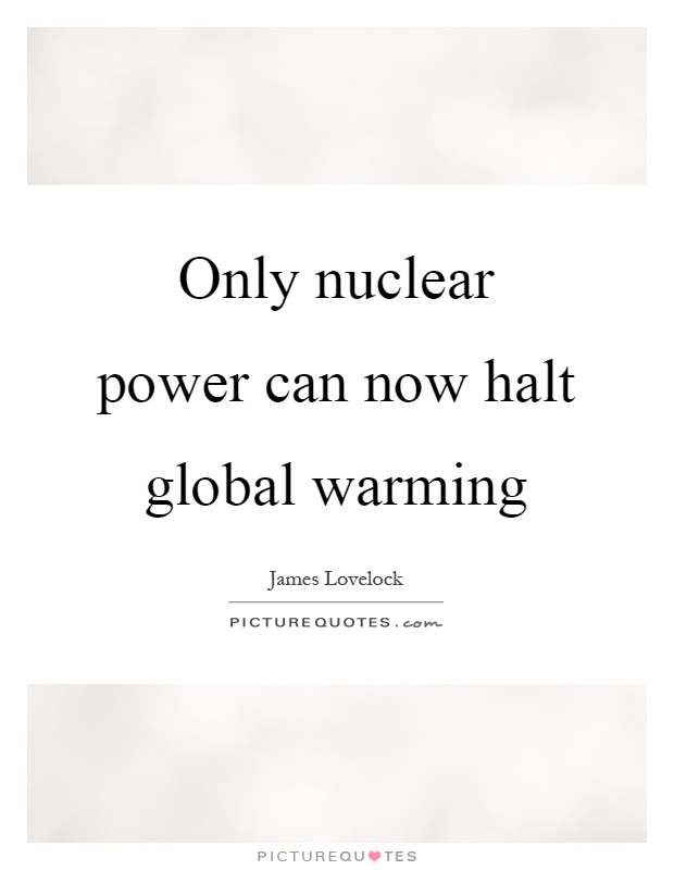 Only nuclear power can now halt global warming Picture Quote #1