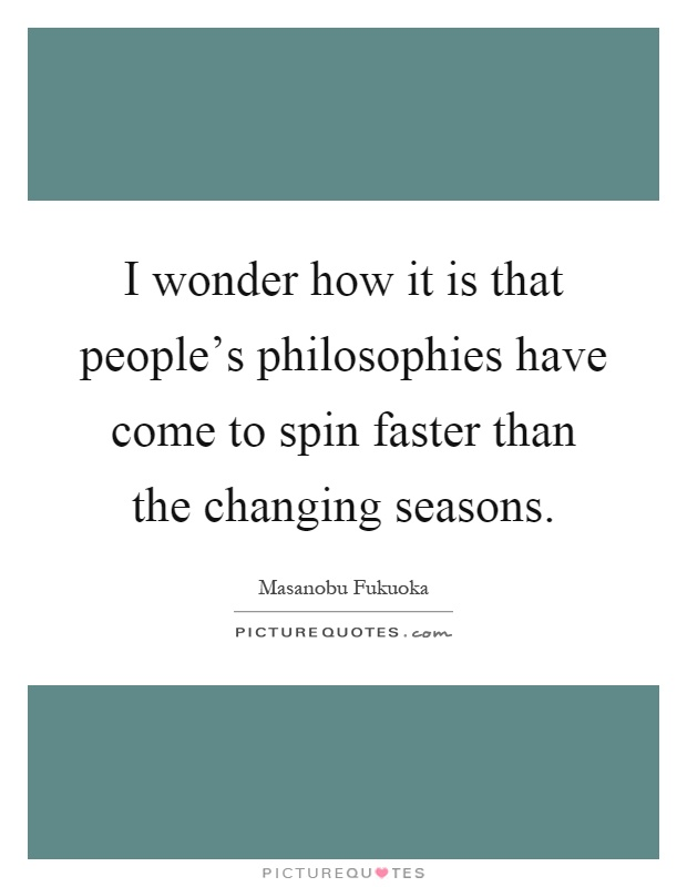 I wonder how it is that people's philosophies have come to spin faster than the changing seasons Picture Quote #1
