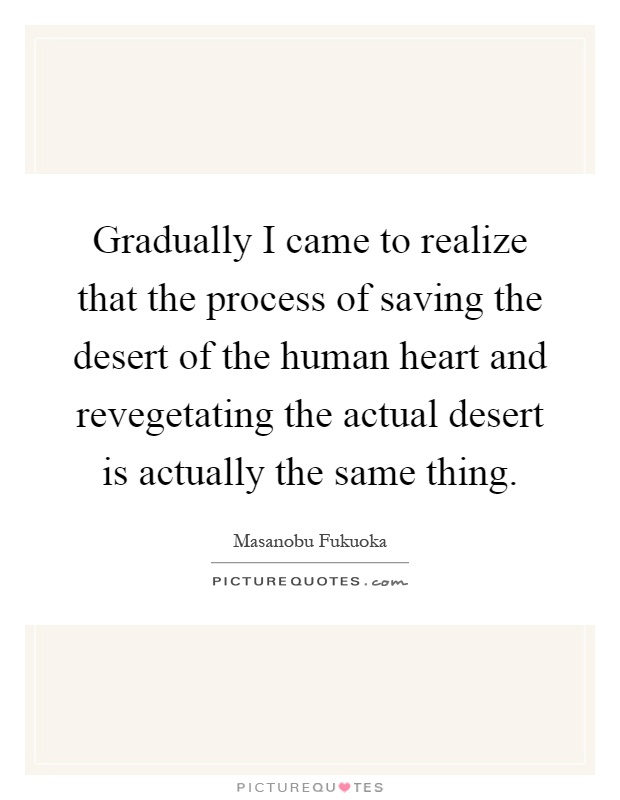 Gradually I came to realize that the process of saving the desert of the human heart and revegetating the actual desert is actually the same thing Picture Quote #1