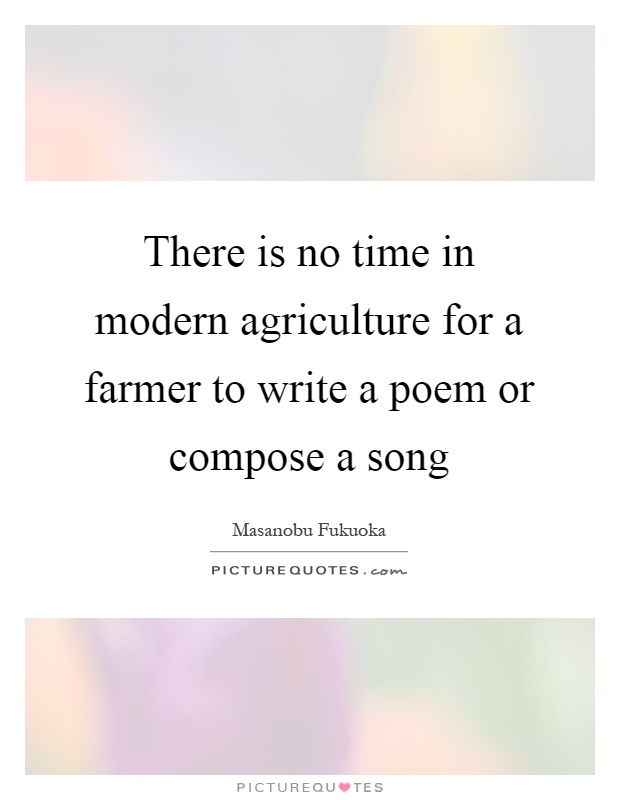 There is no time in modern agriculture for a farmer to write a poem or compose a song Picture Quote #1