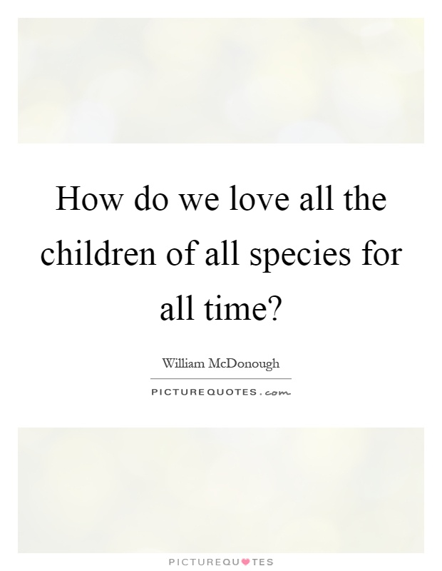 How do we love all the children of all species for all time? Picture Quote #1
