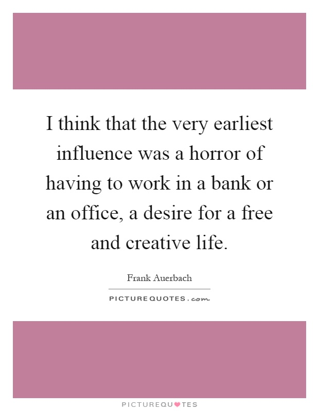 I think that the very earliest influence was a horror of having to work in a bank or an office, a desire for a free and creative life Picture Quote #1