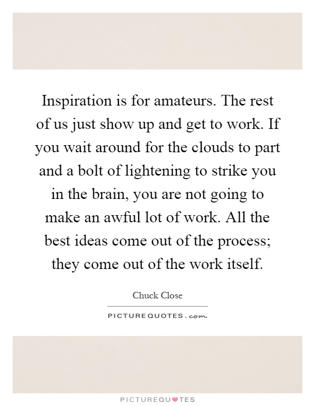 Inspiration is for amateurs. The rest of us just show up and get to work. If you wait around for the clouds to part and a bolt of lightening to strike you in the brain, you are not going to make an awful lot of work. All the best ideas come out of the process; they come out of the work itself Picture Quote #1