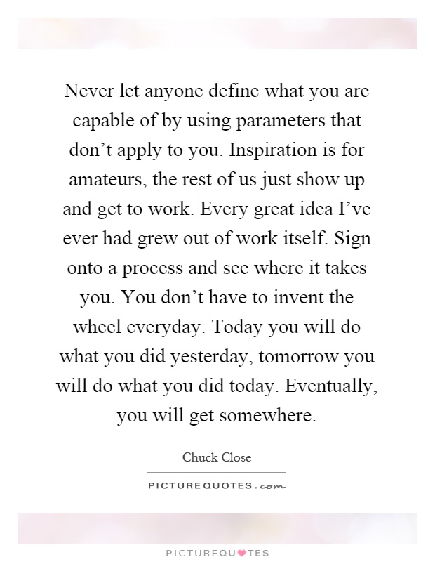 Never let anyone define what you are capable of by using parameters that don't apply to you. Inspiration is for amateurs, the rest of us just show up and get to work. Every great idea I've ever had grew out of work itself. Sign onto a process and see where it takes you. You don't have to invent the wheel everyday. Today you will do what you did yesterday, tomorrow you will do what you did today. Eventually, you will get somewhere Picture Quote #1