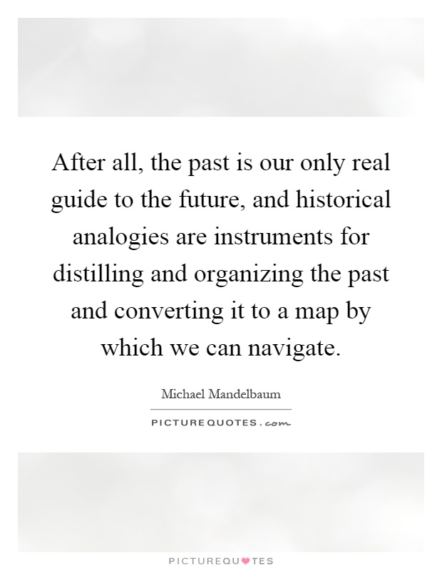 After all, the past is our only real guide to the future, and historical analogies are instruments for distilling and organizing the past and converting it to a map by which we can navigate Picture Quote #1