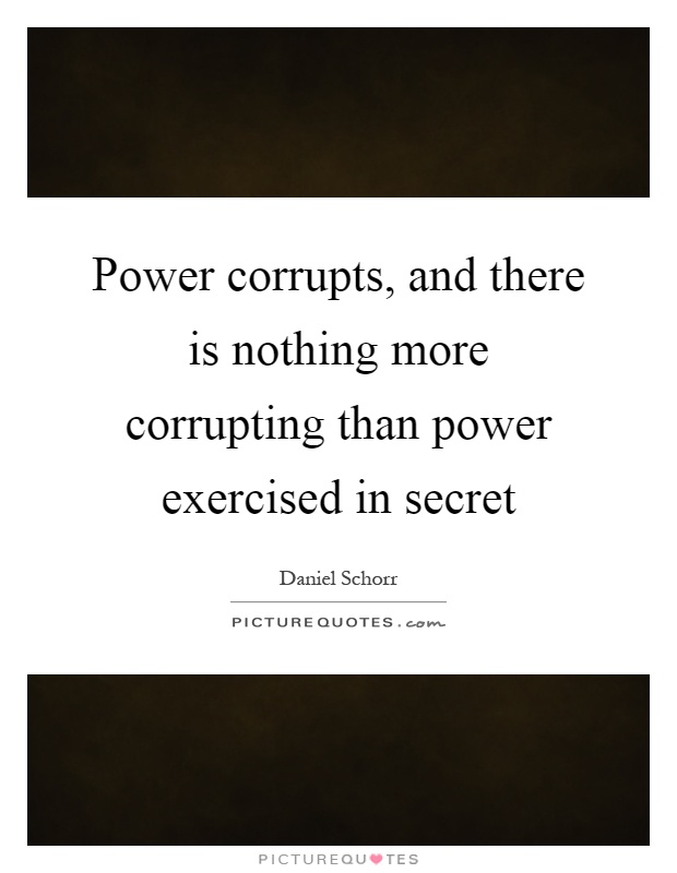 Power corrupts, and there is nothing more corrupting than power exercised in secret Picture Quote #1