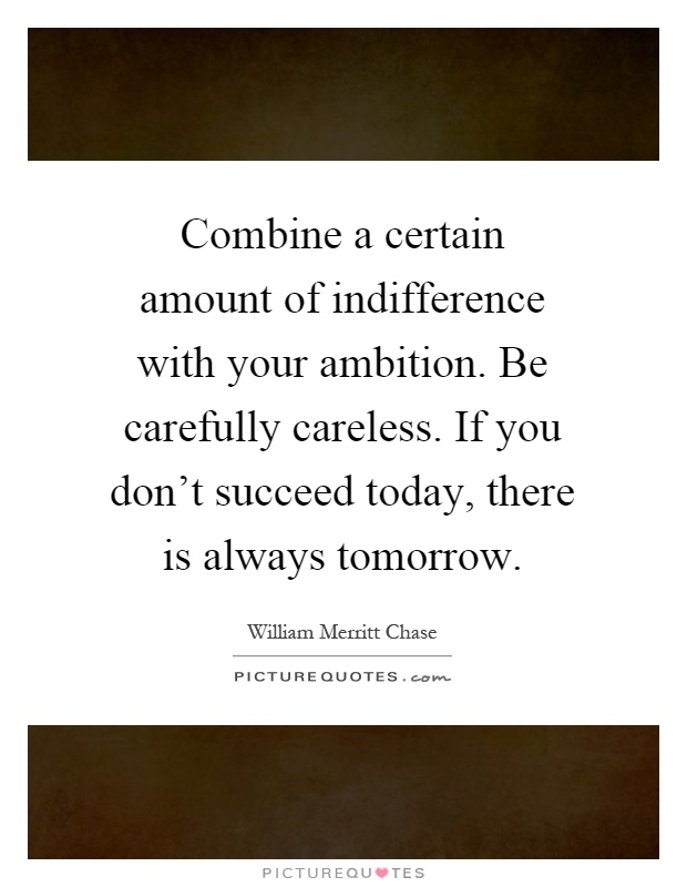 Combine a certain amount of indifference with your ambition. Be carefully careless. If you don't succeed today, there is always tomorrow Picture Quote #1