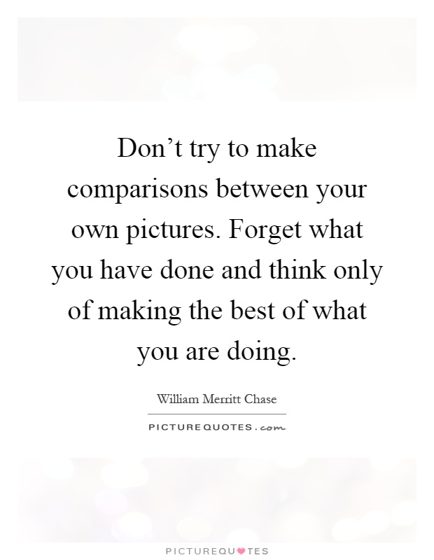 Don't try to make comparisons between your own pictures. Forget what you have done and think only of making the best of what you are doing Picture Quote #1