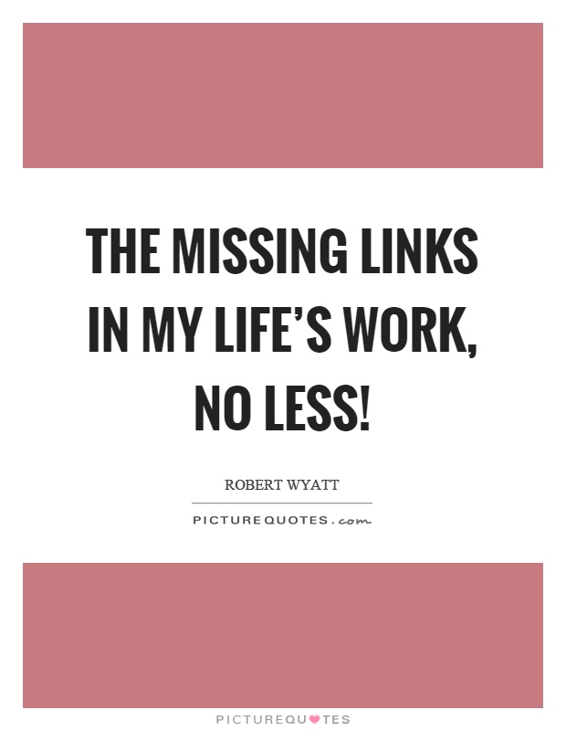 The missing links in my life's work, no less! Picture Quote #1