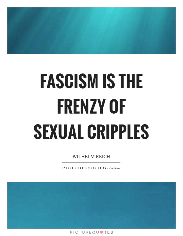 Fascism is the frenzy of sexual cripples Picture Quote #1
