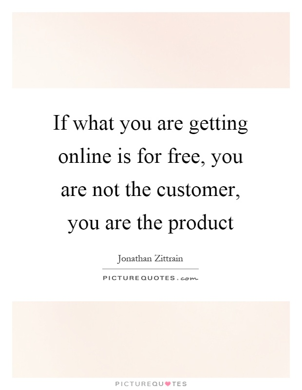 If what you are getting online is for free, you are not the customer, you are the product Picture Quote #1