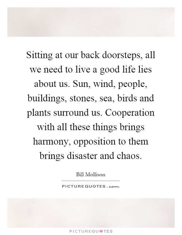 Sitting at our back doorsteps, all we need to live a good life lies about us. Sun, wind, people, buildings, stones, sea, birds and plants surround us. Cooperation with all these things brings harmony, opposition to them brings disaster and chaos Picture Quote #1