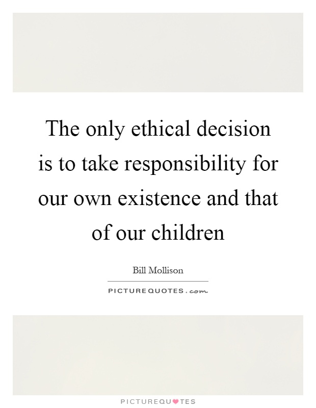 The only ethical decision is to take responsibility for our own existence and that of our children Picture Quote #1