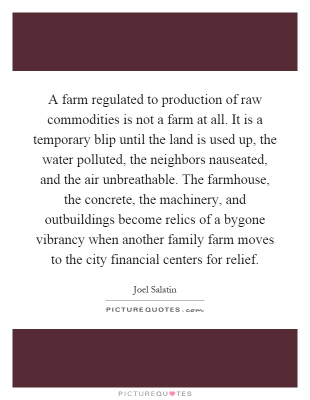 A farm regulated to production of raw commodities is not a farm at all. It is a temporary blip until the land is used up, the water polluted, the neighbors nauseated, and the air unbreathable. The farmhouse, the concrete, the machinery, and outbuildings become relics of a bygone vibrancy when another family farm moves to the city financial centers for relief Picture Quote #1