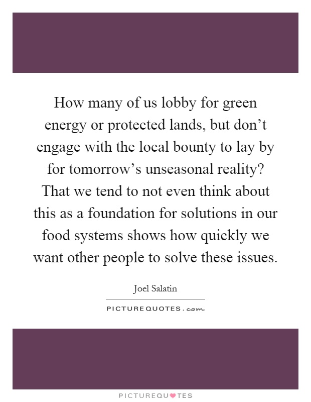 How many of us lobby for green energy or protected lands, but don't engage with the local bounty to lay by for tomorrow's unseasonal reality? That we tend to not even think about this as a foundation for solutions in our food systems shows how quickly we want other people to solve these issues Picture Quote #1