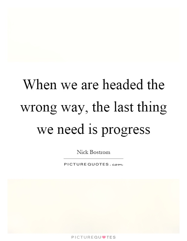 When we are headed the wrong way, the last thing we need is progress Picture Quote #1