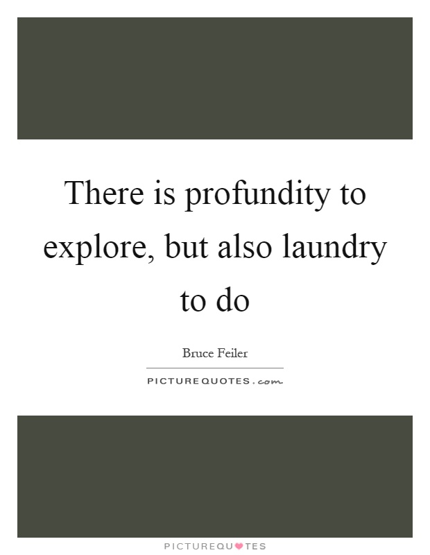 There is profundity to explore, but also laundry to do Picture Quote #1