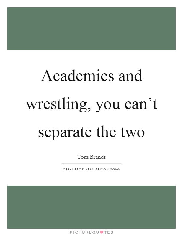 Academics and wrestling, you can't separate the two Picture Quote #1