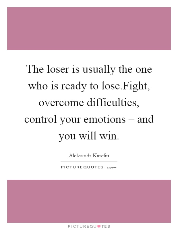 The loser is usually the one who is ready to lose.Fight, overcome difficulties, control your emotions – and you will win Picture Quote #1