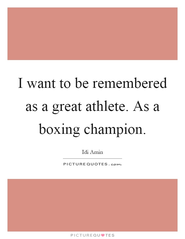 I want to be remembered as a great athlete. As a boxing champion Picture Quote #1