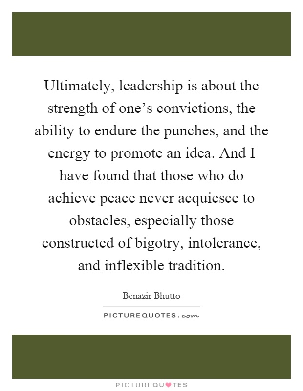 Ultimately, leadership is about the strength of one's convictions, the ability to endure the punches, and the energy to promote an idea. And I have found that those who do achieve peace never acquiesce to obstacles, especially those constructed of bigotry, intolerance, and inflexible tradition Picture Quote #1