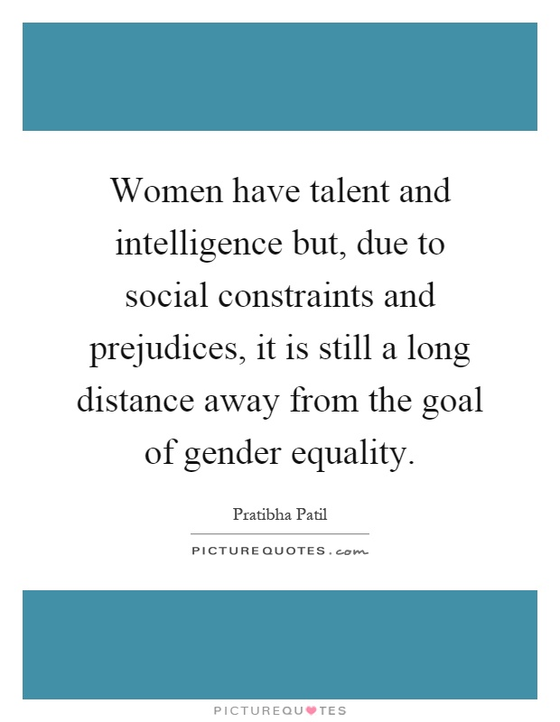 Women have talent and intelligence but, due to social constraints and prejudices, it is still a long distance away from the goal of gender equality Picture Quote #1