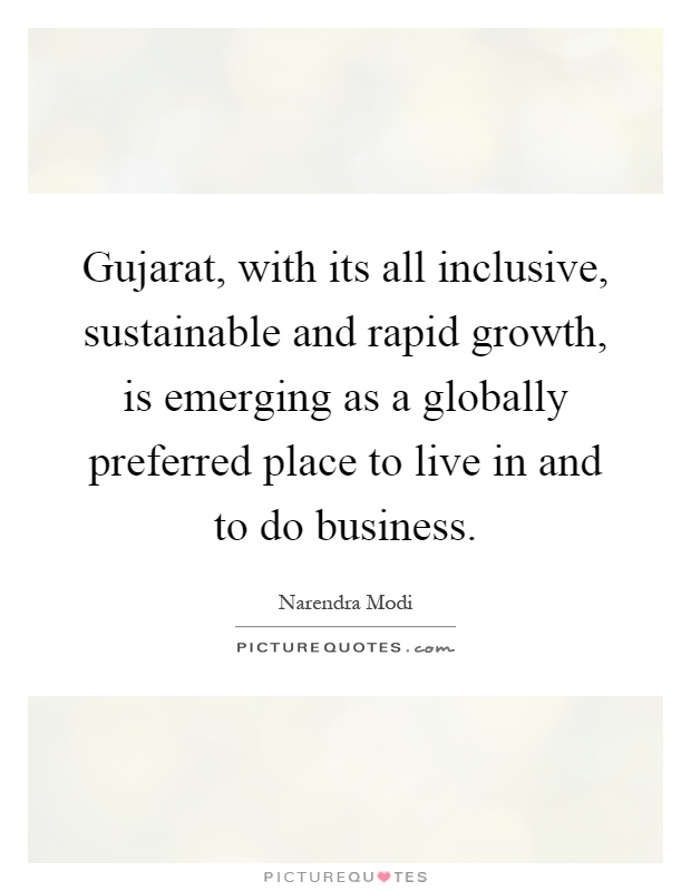 Gujarat, with its all inclusive, sustainable and rapid growth, is emerging as a globally preferred place to live in and to do business Picture Quote #1