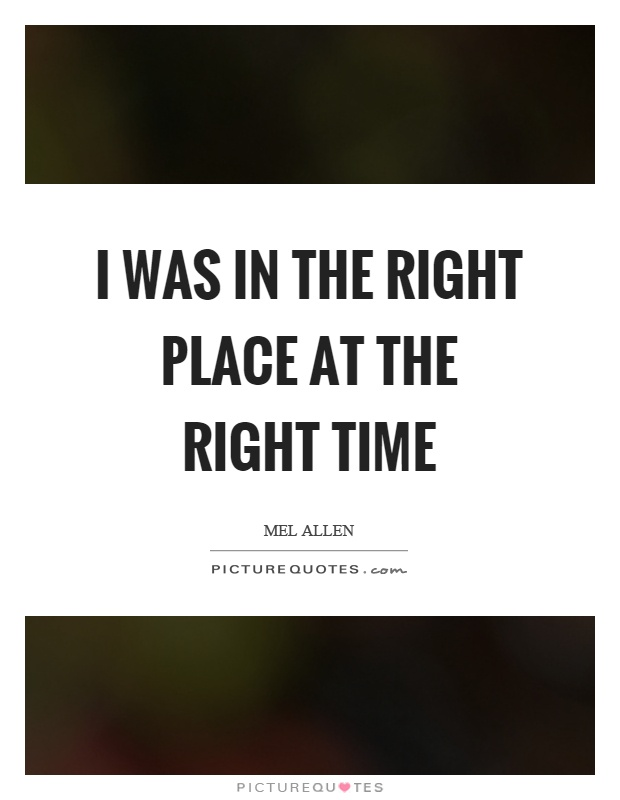 I was in the right place at the right time Picture Quote #1