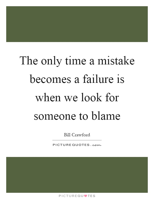 The only time a mistake becomes a failure is when we look for someone to blame Picture Quote #1