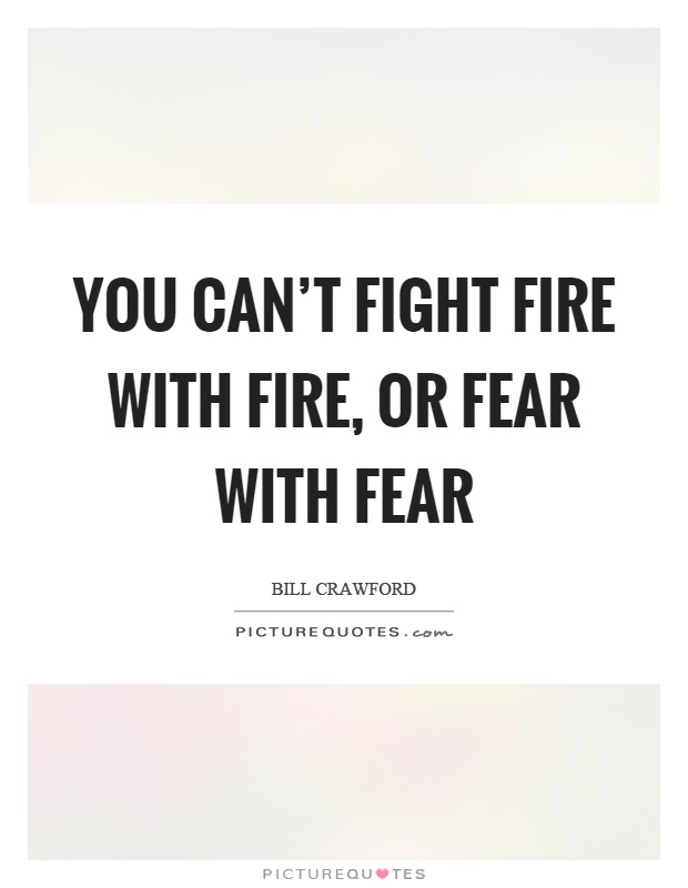 You can't fight fire with fire, or fear with fear Picture Quote #1