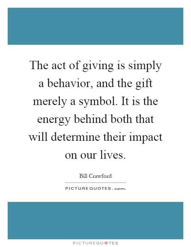 The act of giving is simply a behavior, and the gift merely a symbol. It is the energy behind both that will determine their impact on our lives Picture Quote #1