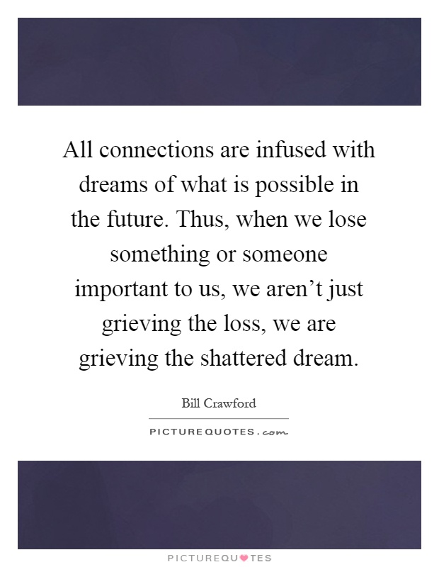 All connections are infused with dreams of what is possible in the future. Thus, when we lose something or someone important to us, we aren't just grieving the loss, we are grieving the shattered dream Picture Quote #1