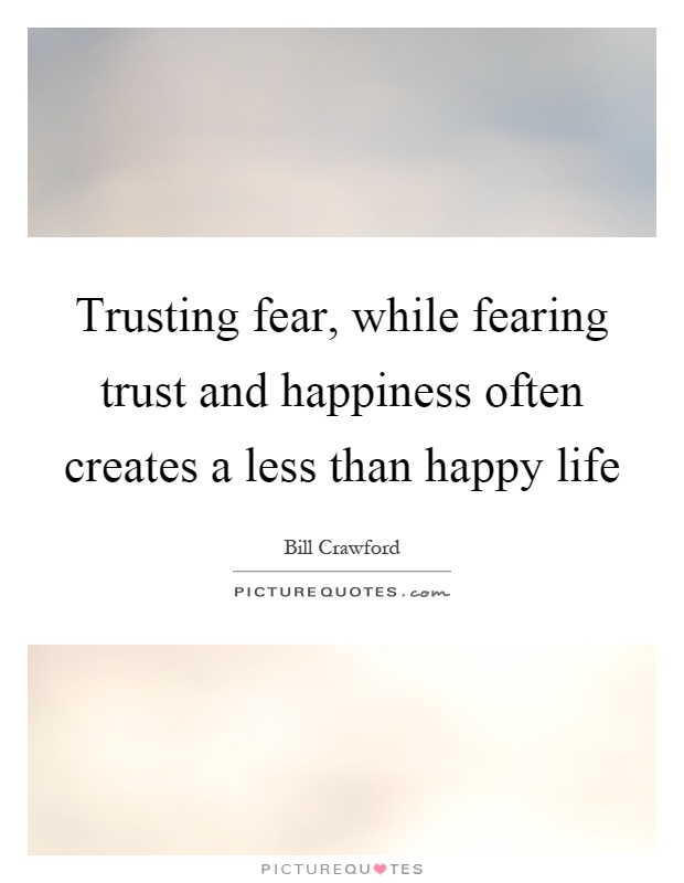 Trusting fear, while fearing trust and happiness often creates a less than happy life Picture Quote #1