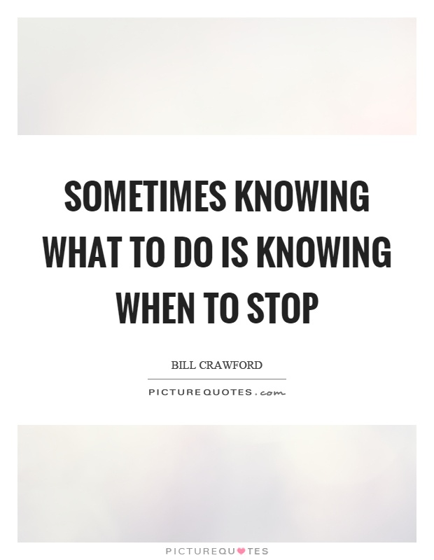 Sometimes knowing what to do is knowing when to stop Picture Quote #1