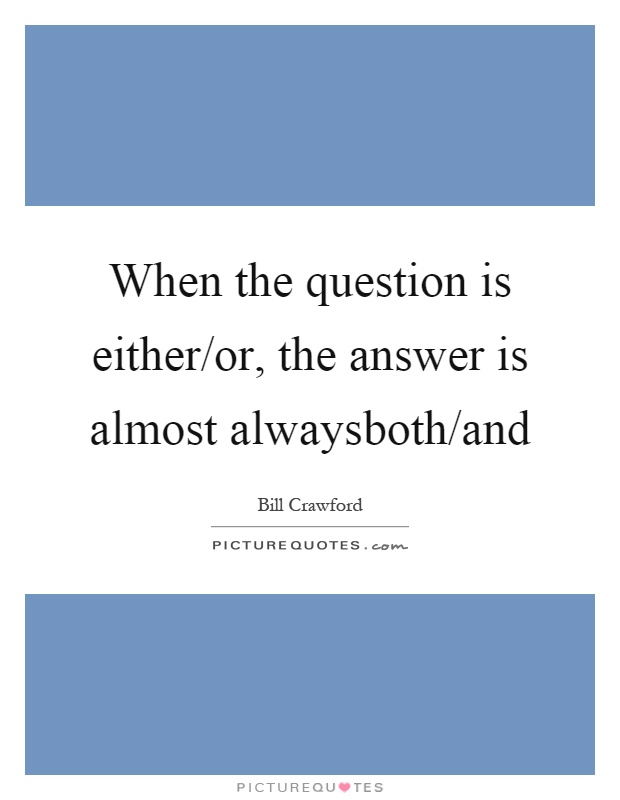When the question is either/or, the answer is almost alwaysboth/and Picture Quote #1