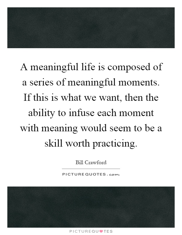 A meaningful life is composed of a series of meaningful ...