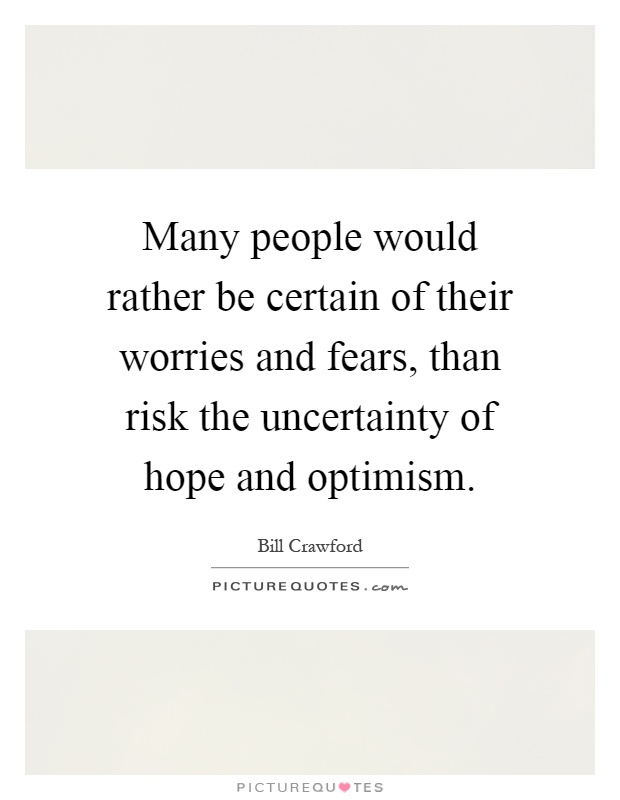 Many people would rather be certain of their worries and fears, than risk the uncertainty of hope and optimism Picture Quote #1