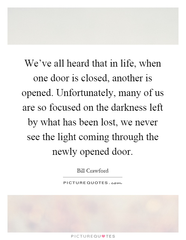 We've all heard that in life, when one door is closed, another is opened. Unfortunately, many of us are so focused on the darkness left by what has been lost, we never see the light coming through the newly opened door Picture Quote #1